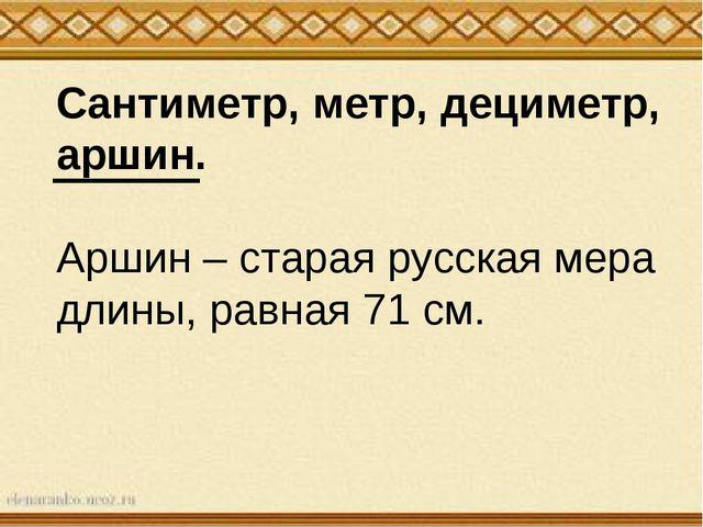 Сантиметр, метр, дециметр, аршин. Аршин – старая русская мера длины, равная 7...