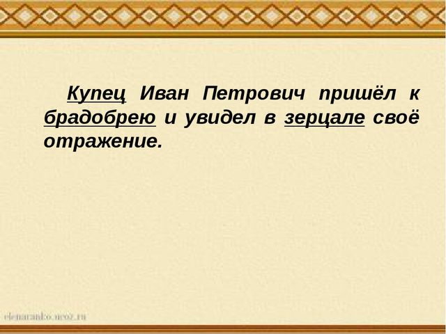 Купец Иван Петрович пришёл к брадобрею и увидел в зерцале своё отражение.