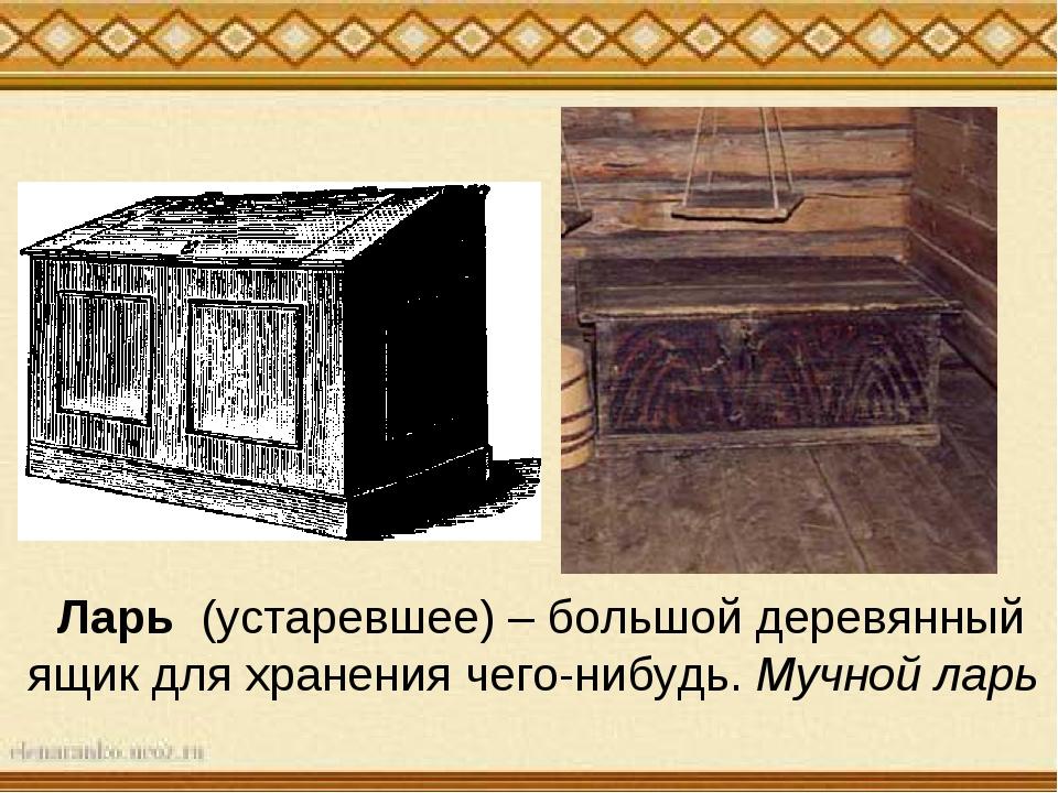 Ларь (устаревшее) – большой деревянный ящик для хранения чего-нибудь. Мучной...