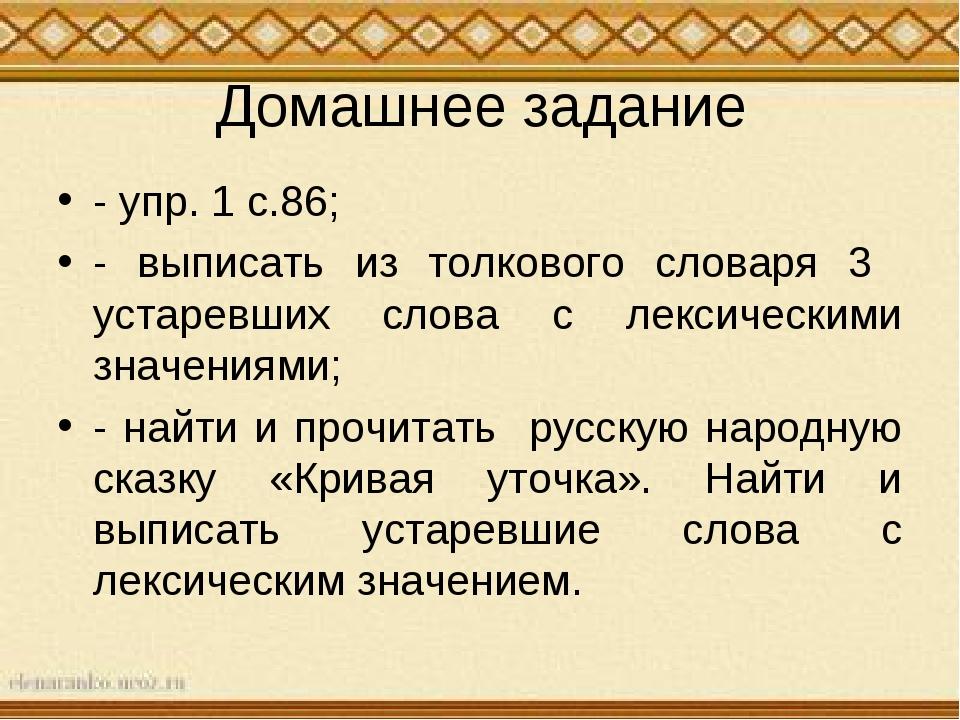 Домашнее задание - упр. 1 с.86; - выписать из толкового словаря 3 устаревших...