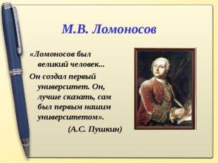 М.В. Ломоносов «Ломоносов был великий человек... Он создал первый университет