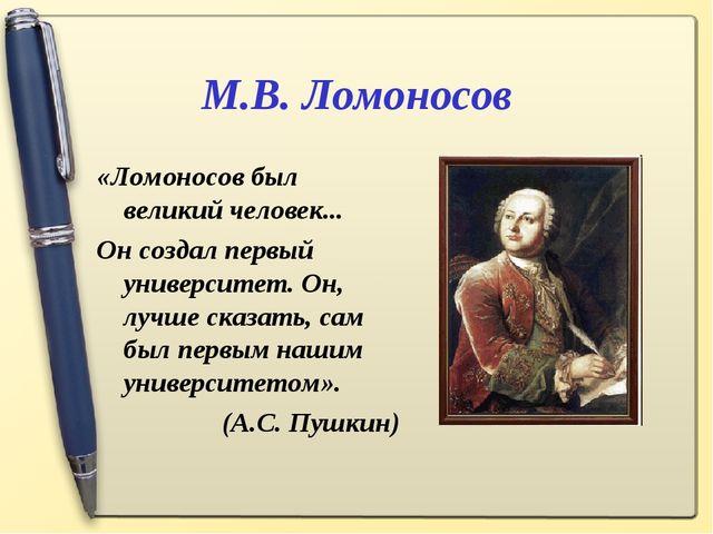 М.В. Ломоносов «Ломоносов был великий человек... Он создал первый университет...