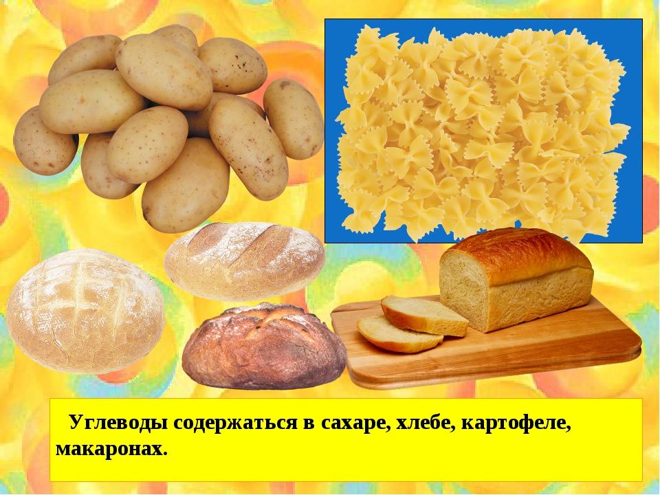 Углеводы содержаться в сахаре, хлебе, картофеле, макаронах.