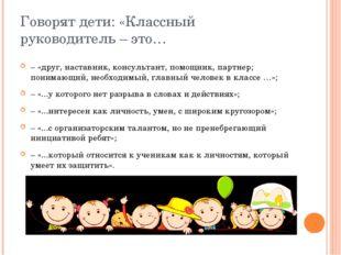 Говорят дети: «Классный руководитель – это… – «друг, наставник, консультант,