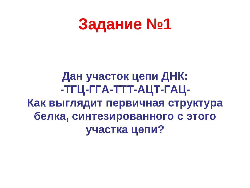 Задание №1 Дан участок цепи ДНК: -ТГЦ-ГГА-ТТТ-АЦТ-ГАЦ- Как выглядит первичная...