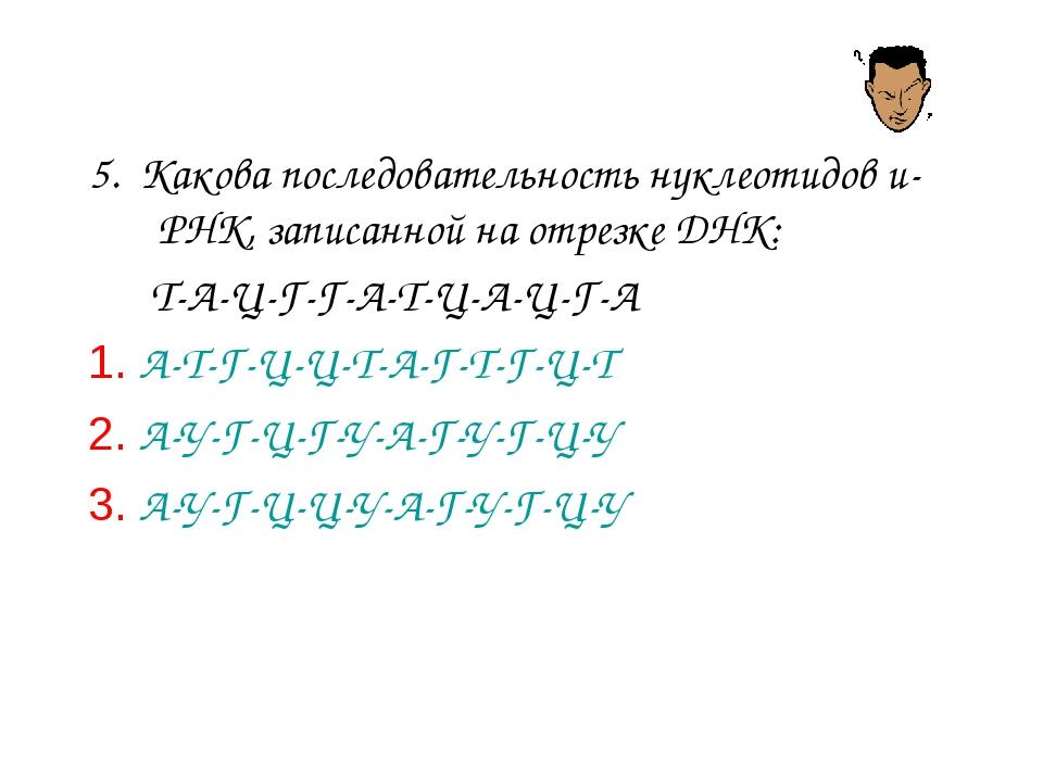 5. Какова последовательность нуклеотидов и-РНК, записанной на отрезке ДНК: Т-...