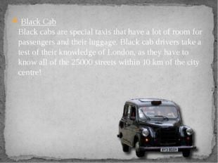 Black Cab Black cabs are special taxis that have a lot of room for passenger