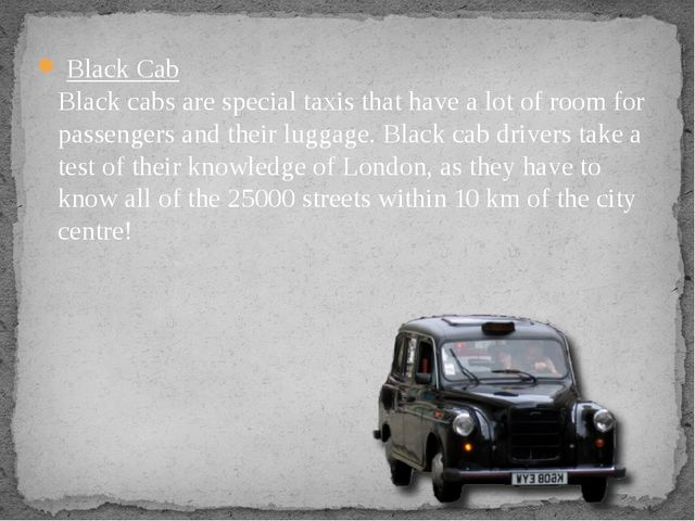Black Cab Black cabs are special taxis that have a lot of room for passenger...