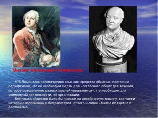 Михаил Васильевич Ломоносов М.В.Ломоносов рассматривал язык как средство обще