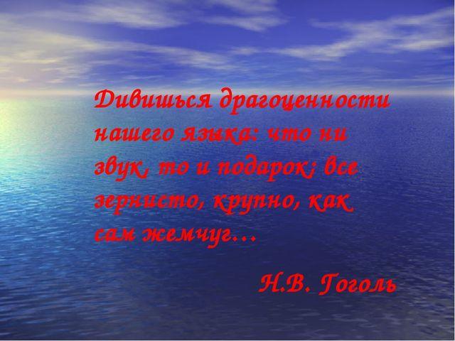 Дивишься драгоценности нашего языка: что ни звук, то и подарок; все зернисто,...