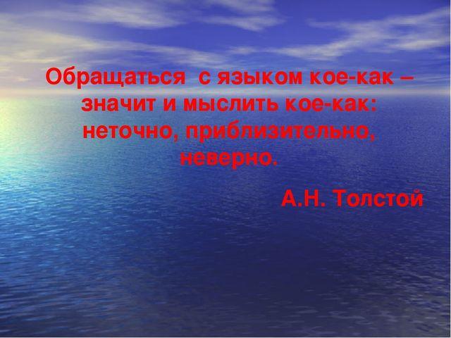 Обращаться с языком кое-как – значит и мыслить кое-как: неточно, приблизитель...