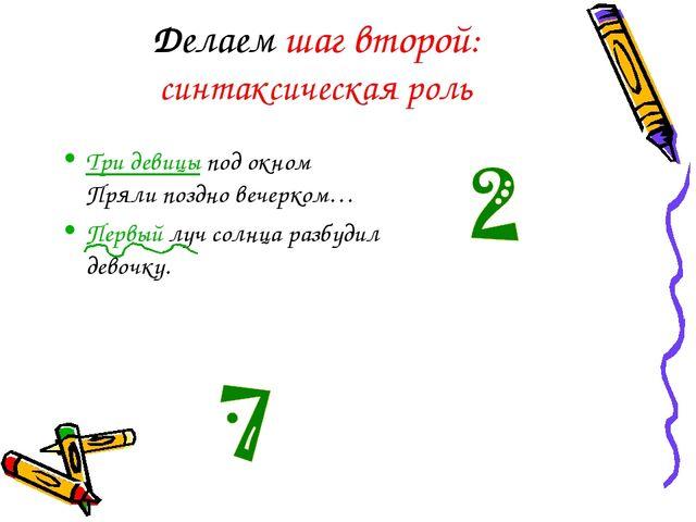 Делаем шаг второй: синтаксическая роль Три девицы под окном Пряли поздно веч...