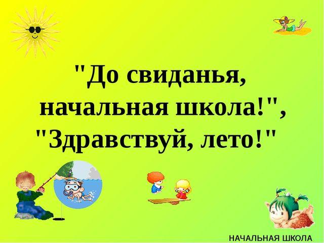 """До свиданья, начальная школа!"", ""Здравствуй, лето!"" НАЧАЛЬНАЯ ШКОЛА"