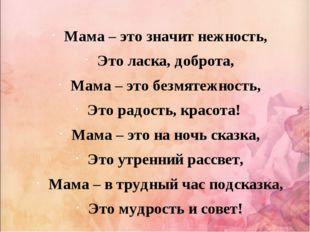 Мама – это значит нежность, Это ласка, доброта, Мама – это безмятежность, Это