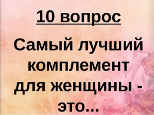 10 вопрос Самый лучший комплемент для женщины - это...