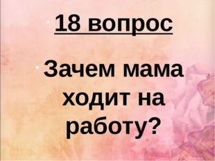 18 вопрос Зачем мама ходит на работу?