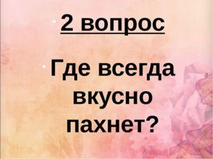 2 вопрос Где всегда вкусно пахнет?
