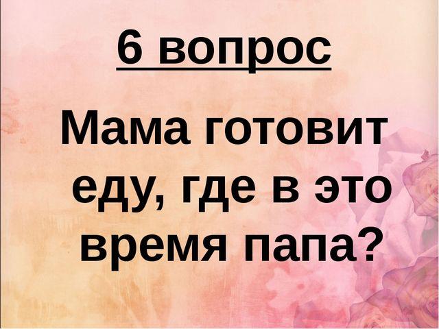 6 вопрос Мама готовит еду, где в это время папа?