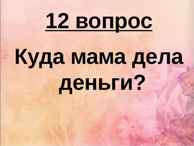 12 вопрос Куда мама дела деньги?