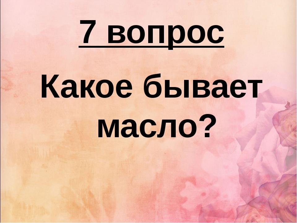 7 вопрос Какое бывает масло?