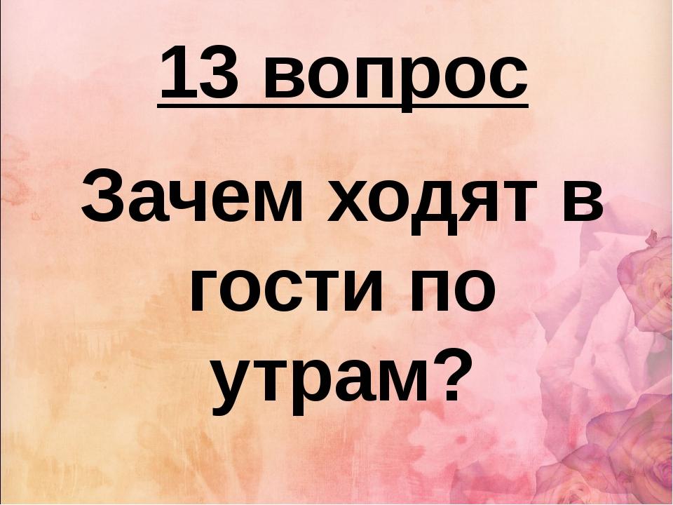 13 вопрос Зачем ходят в гости по утрам?