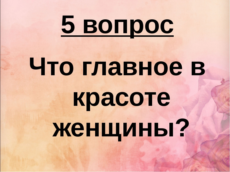 5 вопрос Что главное в красоте женщины?