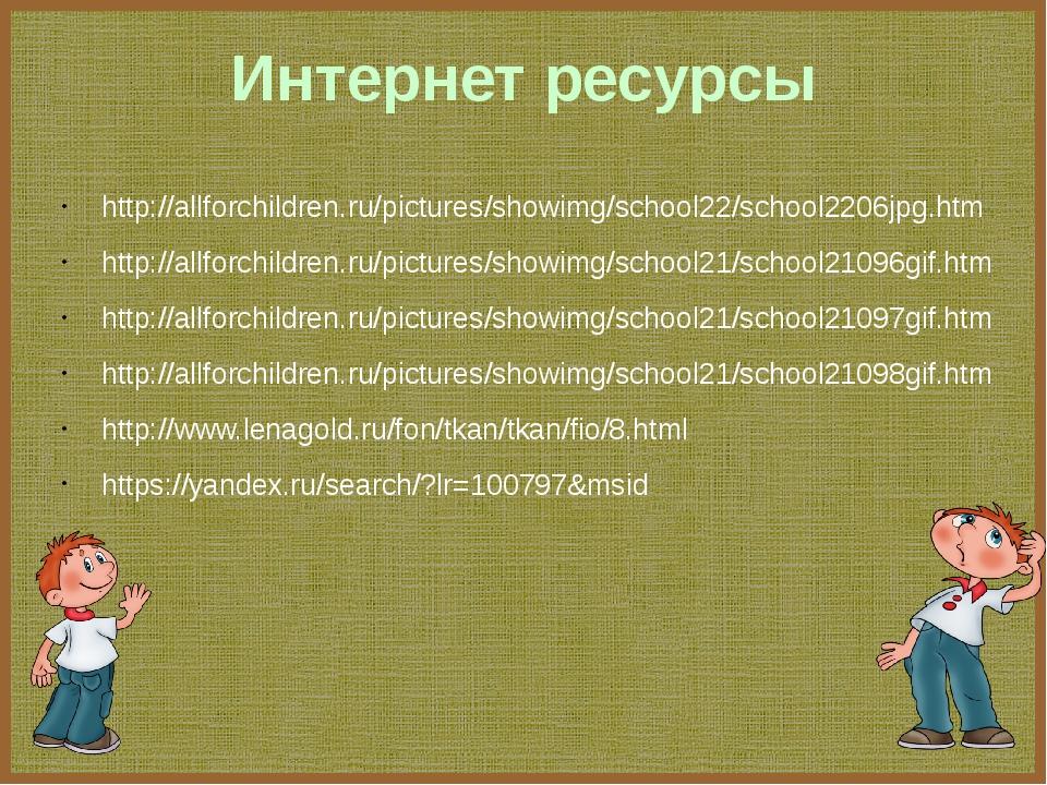Интернет ресурсы http://allforchildren.ru/pictures/showimg/school22/school220...