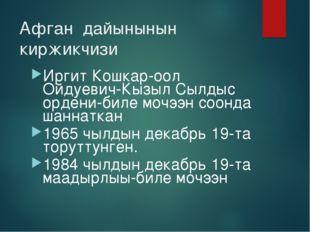 Афган дайынынын киржикчизи Иргит Кошкар-оол Ойдуевич-Кызыл Сылдыс ордени-биле