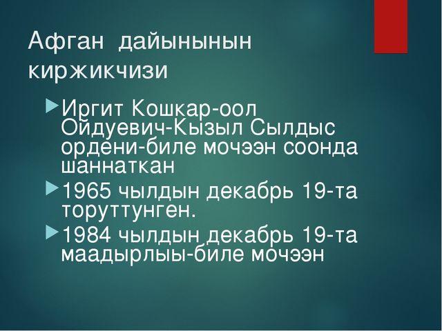 Афган дайынынын киржикчизи Иргит Кошкар-оол Ойдуевич-Кызыл Сылдыс ордени-биле...