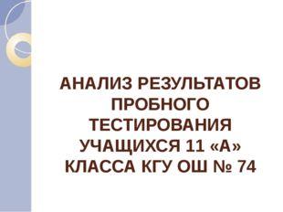 АНАЛИЗ РЕЗУЛЬТАТОВ ПРОБНОГО ТЕСТИРОВАНИЯ УЧАЩИХСЯ 11 «А» КЛАССА КГУ ОШ № 74