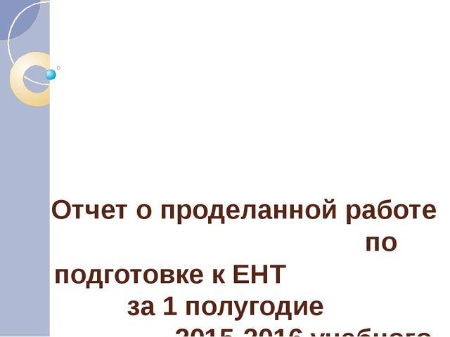 Отчет о проделанной работе по подготовке к ЕНТ за 1 полугодие 2015-2016 учебн...