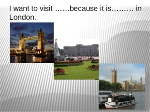 I want to visit ……because it is……… in London.