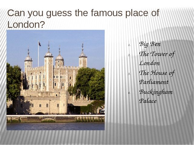 Can you guess the famous place of London? Big Ben The Tower of London The Hou...