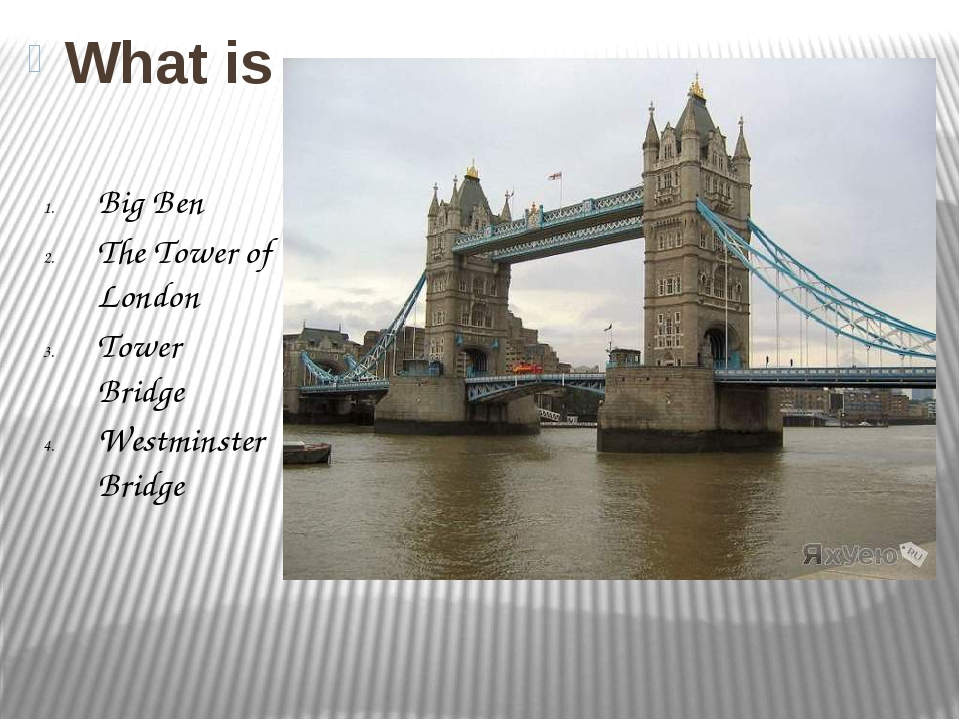 What is it? Big Ben The Tower of London Tower Bridge Westminster Bridge