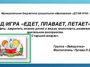 Муниципальное бюджетное дошкольное образование «ДСОВ №39» Д/ИГРА «ЕДЕТ, ПЛАВА