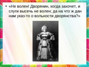 «Не волен! Дворянин, когда захочет, и слуги высечь не волен; да на что ж дан