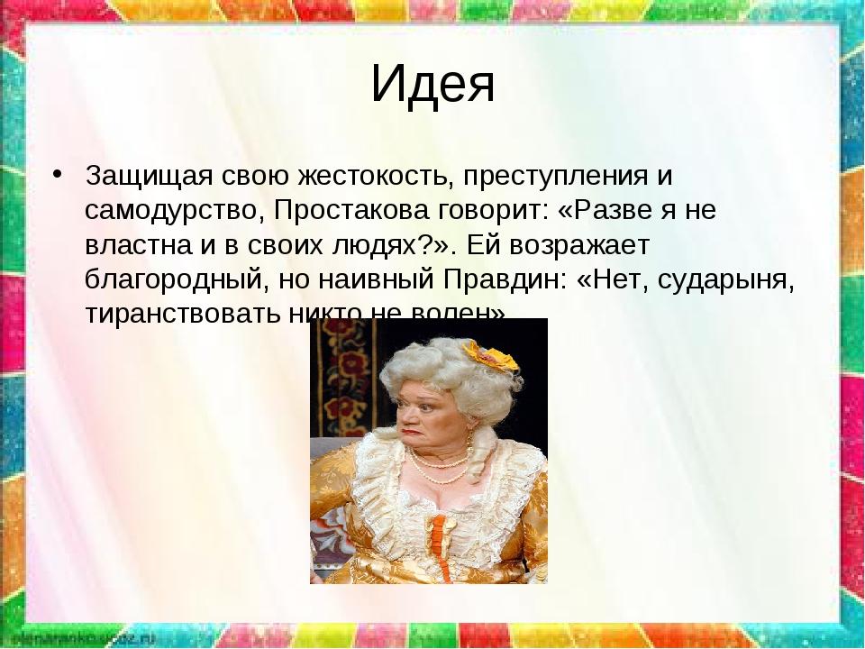 Идея Защищая свою жестокость, преступления и самодурство, Простакова говорит:...