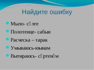 Найдите ошибку Мыло- сөлге Полотенце- сабын Расческа – тарак Умываюсь-юынам В