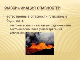 естественные опасности (стихийные бедствия): тектонические – связанные с движ