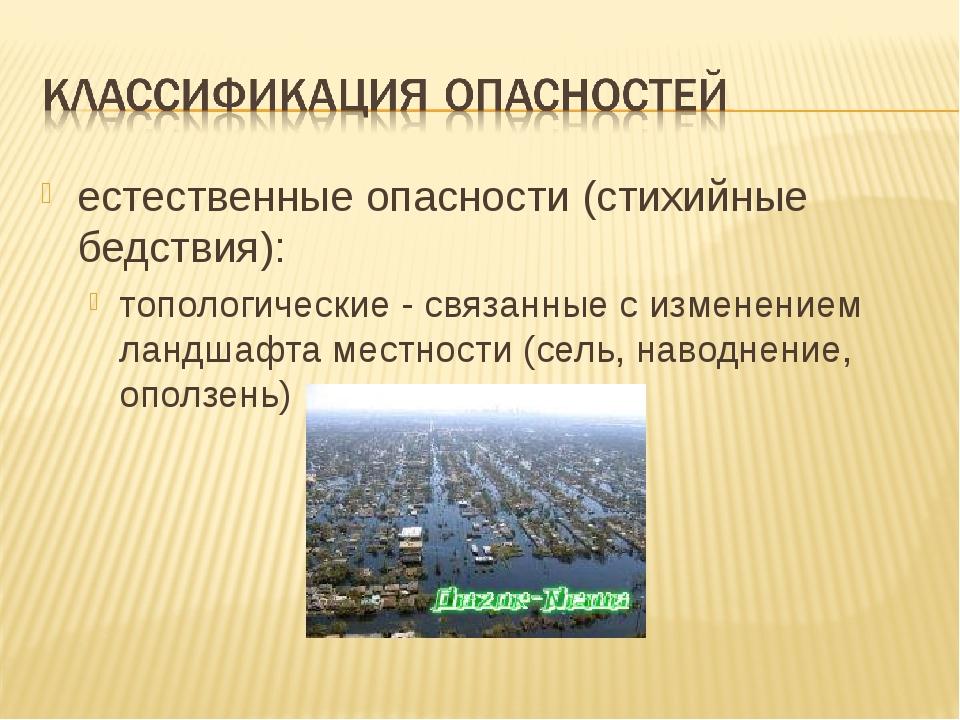естественные опасности (стихийные бедствия): топологические - связанные с изм...
