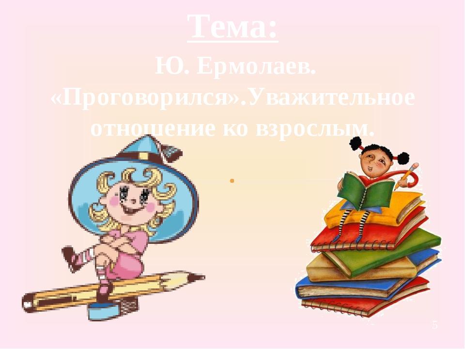 Тема: Ю. Ермолаев. «Проговорился».Уважительное отношение ко взрослым.