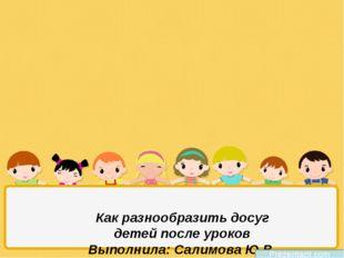 Как разнообразить досуг детей после уроков Выполнила: Салимова Ю.В. МБОУ СОШ