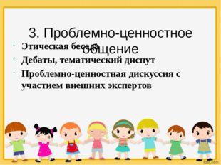 3. Проблемно-ценностное общение Этическая беседа Дебаты, тематический диспут