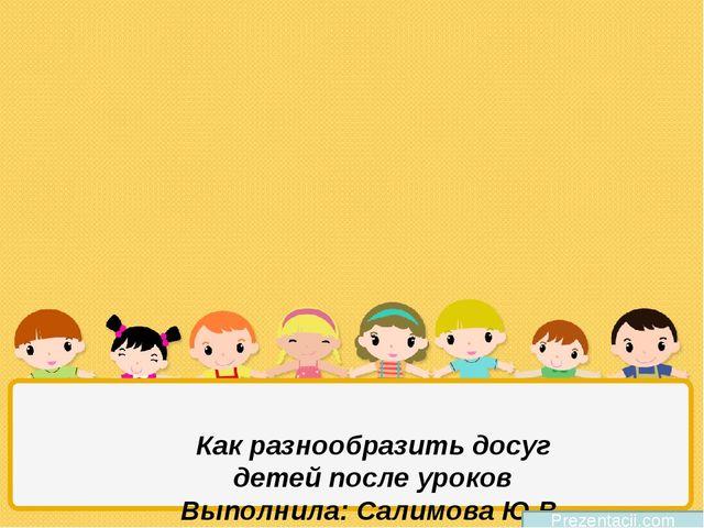 Как разнообразить досуг детей после уроков Выполнила: Салимова Ю.В. МБОУ СОШ...