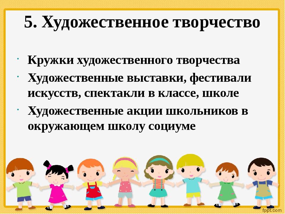5. Художественное творчество Кружки художественного творчества Художественные...