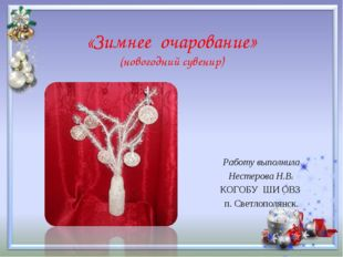 «Зимнее очарование» (новогодний сувенир) Работу выполнила Нестерова Н.В. КОГО