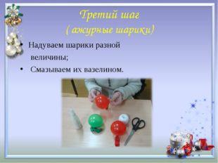 Третий шаг ( ажурные шарики) Надуваем шарики разной величины; Смазываем их ва