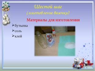 Шестой шаг ( изготовление вазочки) Материалы для изготовления бутылка соль клей
