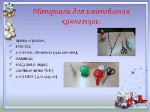 Материалы для изготовления композиции. пряжа «травка»; веточки; клей-гель «Мо