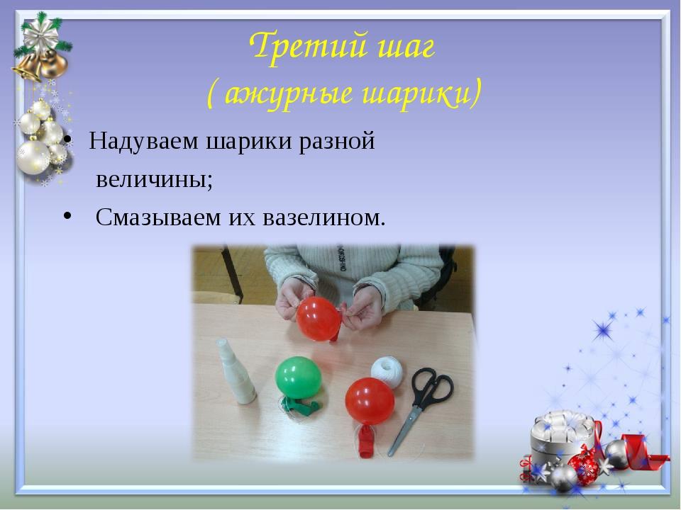 Третий шаг ( ажурные шарики) Надуваем шарики разной величины; Смазываем их ва...